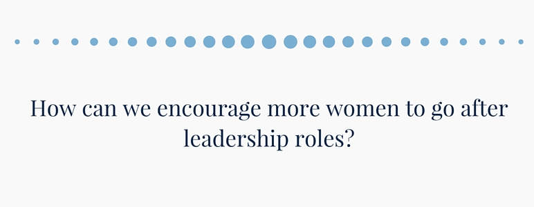 How can we encourage more women to go after leadership roles?