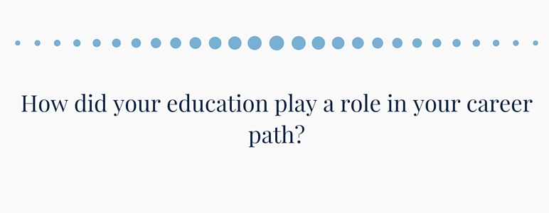 How did your education play a role in your career path?