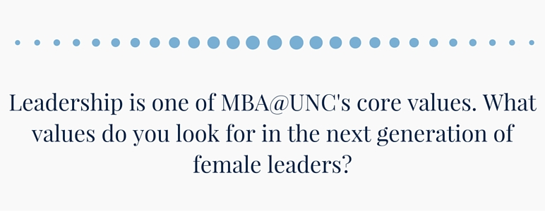 Leadership is one of MBA@UNC's core values. What values do you look for in the next generation of female leaders?
