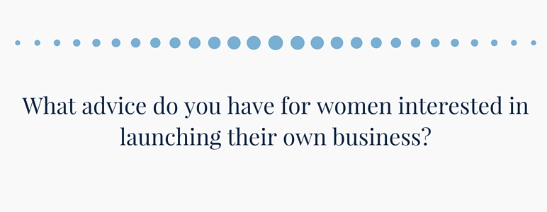 What advice do you have for women interested in launching their own business?