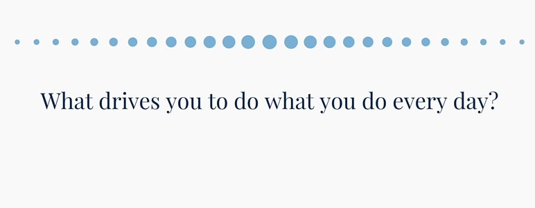 What drives you to do what you do everyday?