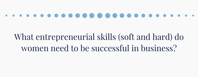 What entrepreneurial skills (soft and hard) do women need to be successful in business?