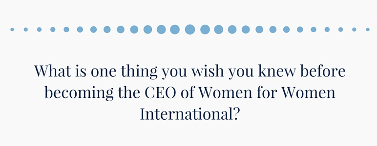What is one thing you wish you knew before becoming CEO of Women for Women International?